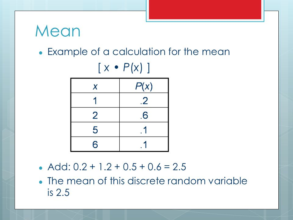 Mean [ x • P(x) ] Example of a calculation for the mean
